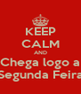 KEEP CALM AND Chega logo a Segunda Feira - Personalised Poster A4 size