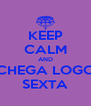 KEEP CALM AND CHEGA LOGO SEXTA - Personalised Poster A4 size