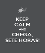 KEEP CALM AND CHEGA, SETE HORAS! - Personalised Poster A4 size