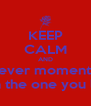 KEEP CALM AND Cherish ever moment you get  With the one you love - Personalised Poster A4 size
