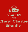 KEEP CALM AND Chew Charlie  Silently  - Personalised Poster A4 size