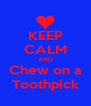 KEEP CALM AND Chew on a Toothpick - Personalised Poster A4 size