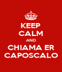 KEEP CALM AND CHIAMA ER CAPOSCALO - Personalised Poster A4 size