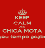"KEEP CALM AND CHICA MOTA ""O seu tempo acabou!"" - Personalised Poster A4 size"