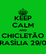 KEEP CALM AND CHICLETÃO BRASÍLIA 29/09 - Personalised Poster A4 size