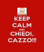 KEEP CALM AND CHIEDI, CAZZO!!! - Personalised Poster A4 size
