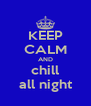 KEEP CALM AND chill all night - Personalised Poster A4 size