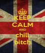 KEEP CALM AND chill bitch - Personalised Poster A4 size