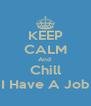 KEEP CALM And  Chill I Have A Job - Personalised Poster A4 size