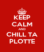 KEEP CALM AND CHILL TA PLOTTE - Personalised Poster A4 size
