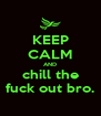 KEEP CALM AND chill the fuck out bro. - Personalised Poster A4 size