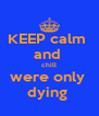 KEEP calm  and  chill were only  dying  - Personalised Poster A4 size