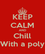 KEEP CALM AND Chill With a poly - Personalised Poster A4 size