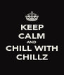 KEEP CALM AND CHILL WITH CHILLZ - Personalised Poster A4 size