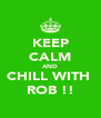 KEEP CALM AND CHILL WITH  ROB !! - Personalised Poster A4 size