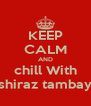 KEEP CALM AND chill With shiraz tambay - Personalised Poster A4 size