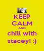 KEEP CALM AND chill with stacey! :) - Personalised Poster A4 size