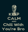 KEEP CALM AND Chill With  You're Bro  - Personalised Poster A4 size