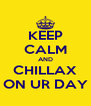 KEEP CALM AND CHILLAX ON UR DAY - Personalised Poster A4 size