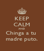KEEP CALM AND Chinga a tu  madre puto. - Personalised Poster A4 size