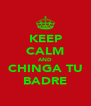 KEEP CALM AND CHINGA TU BADRE - Personalised Poster A4 size