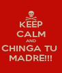 KEEP CALM AND CHINGA TU  MADRE!!! - Personalised Poster A4 size