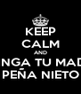 KEEP CALM AND CHINGA TU MADRE PEÑA NIETO - Personalised Poster A4 size