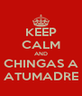 KEEP CALM AND CHINGAS A ATUMADRE - Personalised Poster A4 size