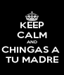 KEEP CALM AND CHINGAS A  TU MADRE - Personalised Poster A4 size