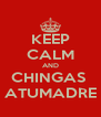 KEEP CALM AND CHINGAS  ATUMADRE - Personalised Poster A4 size