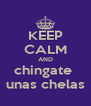 KEEP CALM AND chingate  unas chelas - Personalised Poster A4 size