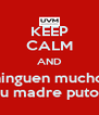 KEEP CALM AND Chinguen mucho a su madre putos - Personalised Poster A4 size