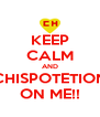 KEEP CALM AND CHISPOTETION ON ME!! - Personalised Poster A4 size
