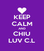 KEEP CALM AND CHIU LUV C.L - Personalised Poster A4 size