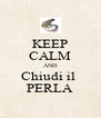 KEEP CALM AND Chiudi il  PERLA - Personalised Poster A4 size