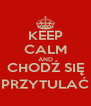 KEEP CALM AND CHODŹ SIĘ PRZYTULAĆ - Personalised Poster A4 size