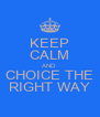 KEEP CALM AND CHOICE THE RIGHT WAY - Personalised Poster A4 size