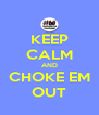 KEEP CALM AND CHOKE EM OUT - Personalised Poster A4 size