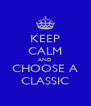 KEEP CALM AND CHOOSE A CLASSIC - Personalised Poster A4 size
