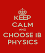 KEEP CALM AND CHOOSE IB PHYSICS - Personalised Poster A4 size