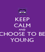 KEEP CALM AND CHOOSE TO BE YOUNG - Personalised Poster A4 size