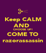 Keep CALM AND  CHOOSE UP! COME TO razorassassin - Personalised Poster A4 size