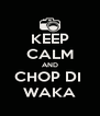 KEEP CALM AND CHOP DI  WAKA - Personalised Poster A4 size