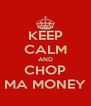KEEP CALM AND CHOP MA MONEY - Personalised Poster A4 size