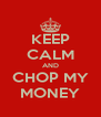 KEEP CALM AND CHOP MY MONEY - Personalised Poster A4 size