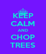 KEEP CALM AND CHOP TREES - Personalised Poster A4 size