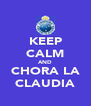 KEEP CALM AND CHORA LA CLAUDIA - Personalised Poster A4 size