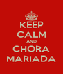 KEEP CALM AND CHORA MARIADA - Personalised Poster A4 size