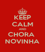 KEEP CALM AND CHORA  NOVINHA - Personalised Poster A4 size