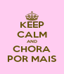 KEEP CALM AND CHORA POR MAIS - Personalised Poster A4 size